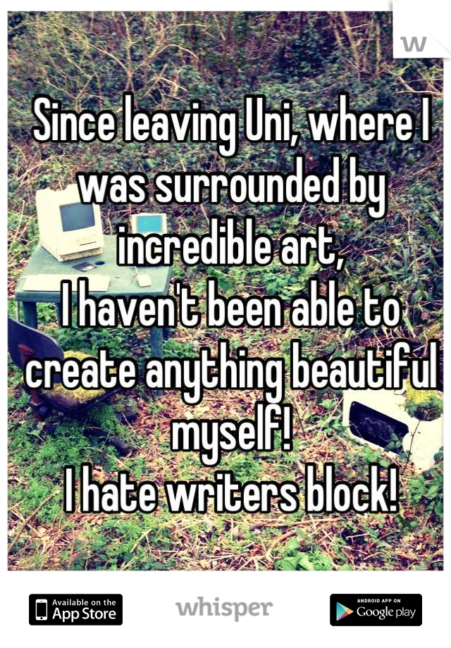 Since leaving Uni, where I was surrounded by incredible art, I haven't been able to create anything beautiful myself! I hate writers block!