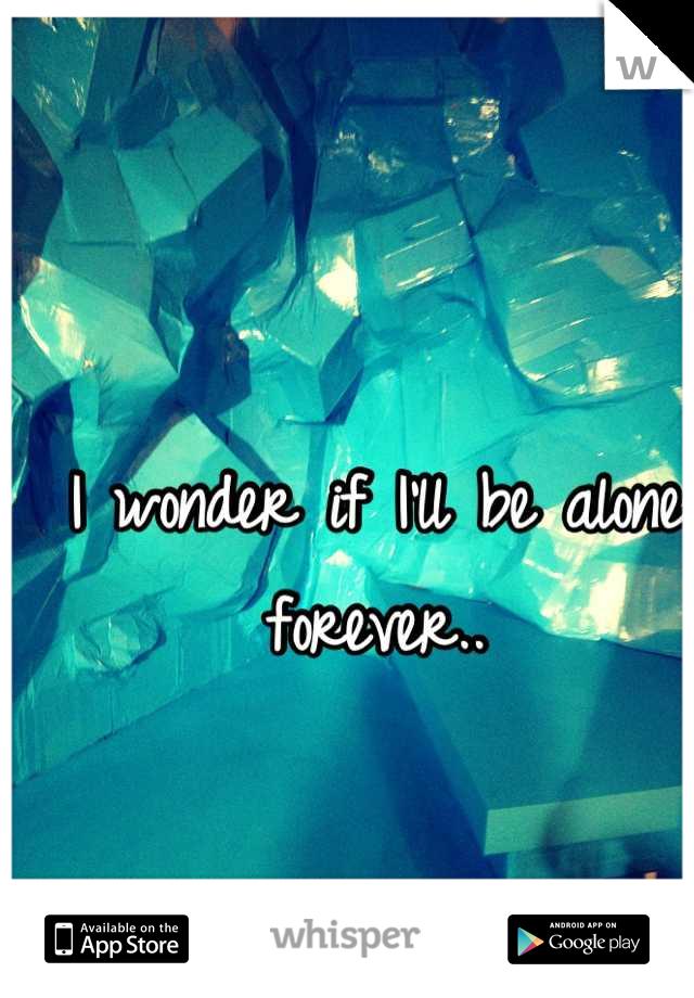 I wonder if I'll be alone forever..