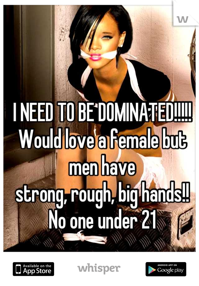 I NEED TO BE DOMINATED!!!!! Would love a female but men have  strong, rough, big hands!! No one under 21