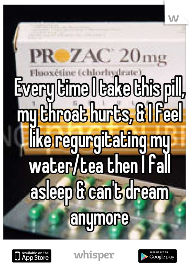 Every time I take this pill, my throat hurts, & I feel like regurgitating my water/tea then I fall asleep & can't dream anymore