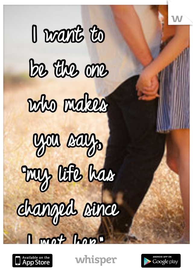 "I want to be the one who makes  you say,  ""my life has changed since  I met her""."