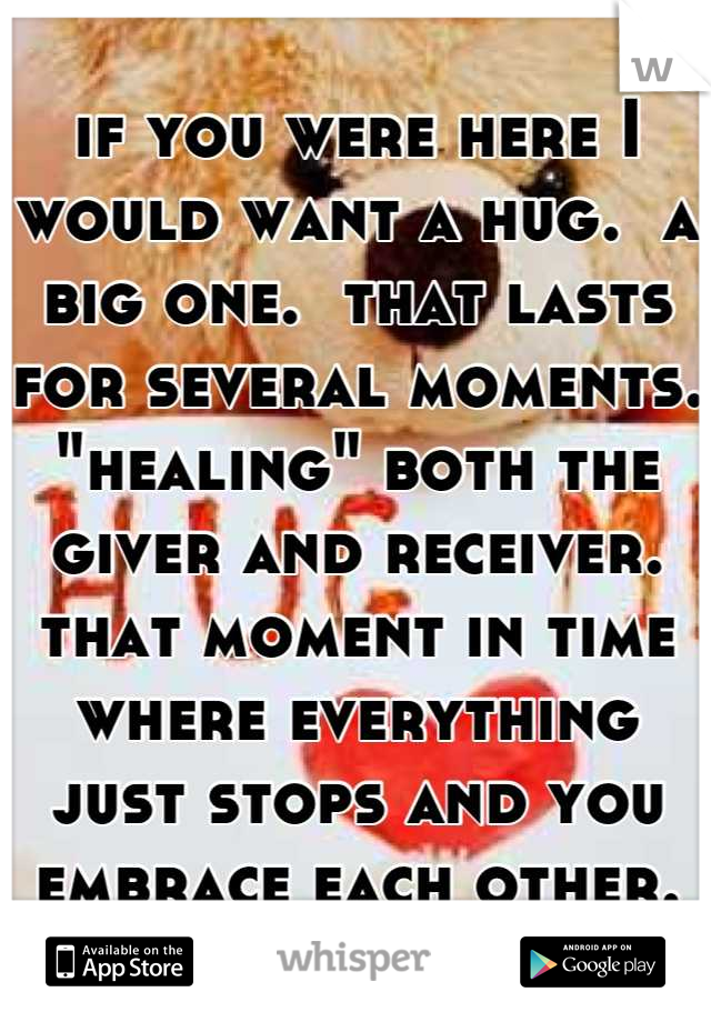 "if you were here I would want a hug.  a big one.  that lasts for several moments. ""healing"" both the giver and receiver.   that moment in time where everything just stops and you embrace each other."