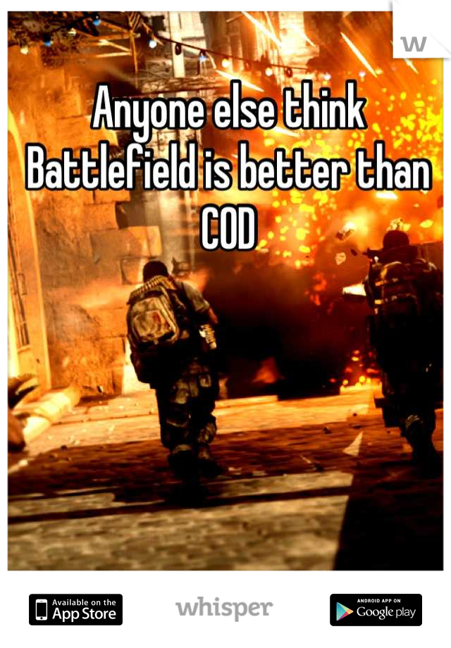 Anyone else think Battlefield is better than COD