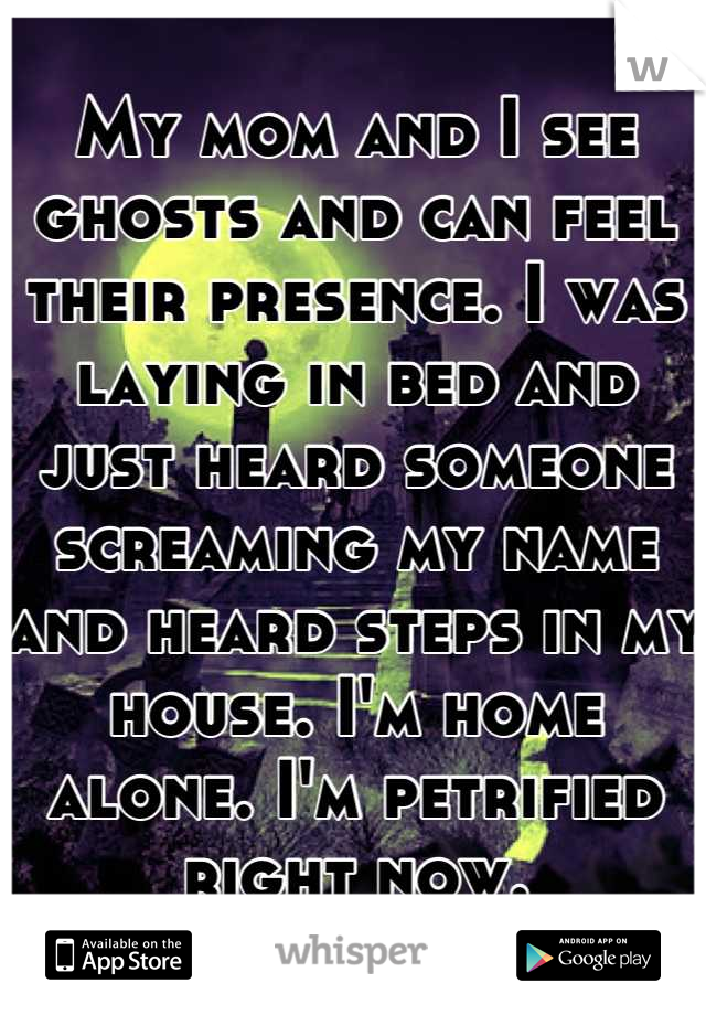My mom and I see ghosts and can feel their presence. I was laying in bed and just heard someone screaming my name and heard steps in my house. I'm home alone. I'm petrified right now.