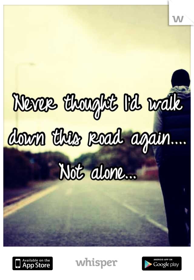 Never thought I'd walk down this road again.... Not alone...
