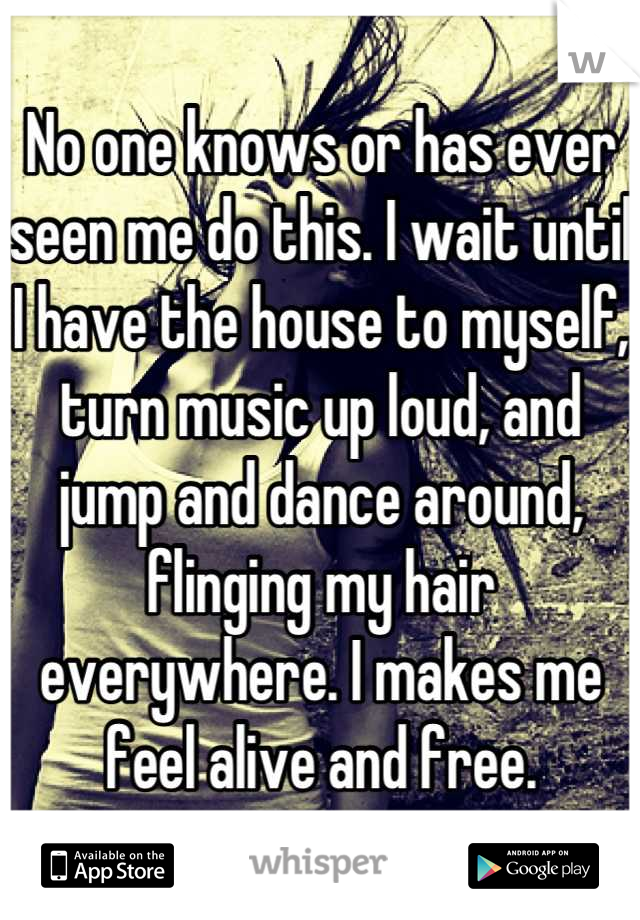No one knows or has ever seen me do this. I wait until I have the house to myself, turn music up loud, and jump and dance around, flinging my hair everywhere. I makes me feel alive and free.