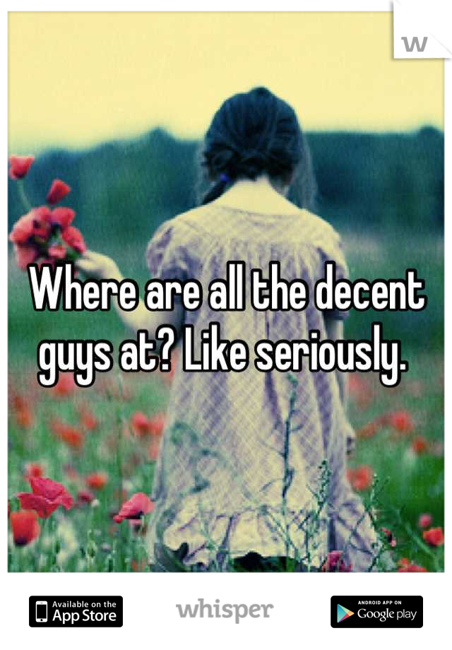 Where are all the decent guys at? Like seriously.