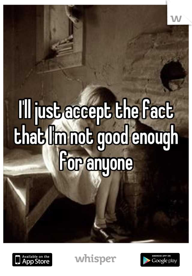 I'll just accept the fact that I'm not good enough for anyone