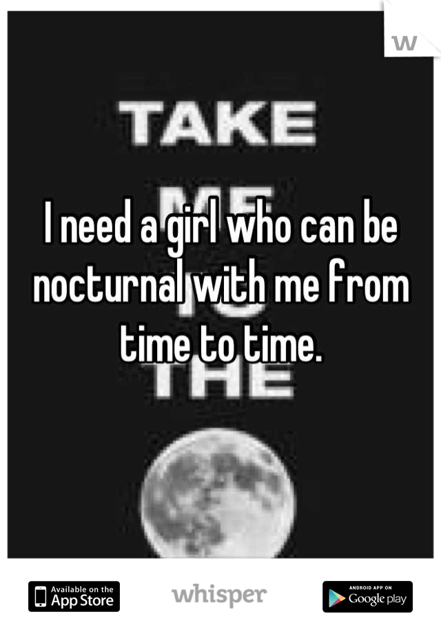 I need a girl who can be nocturnal with me from time to time.