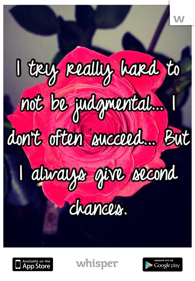 I try really hard to not be judgmental... I don't often succeed... But I always give second chances.