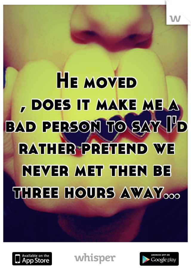 He moved  , does it make me a bad person to say I'd rather pretend we never met then be three hours away...