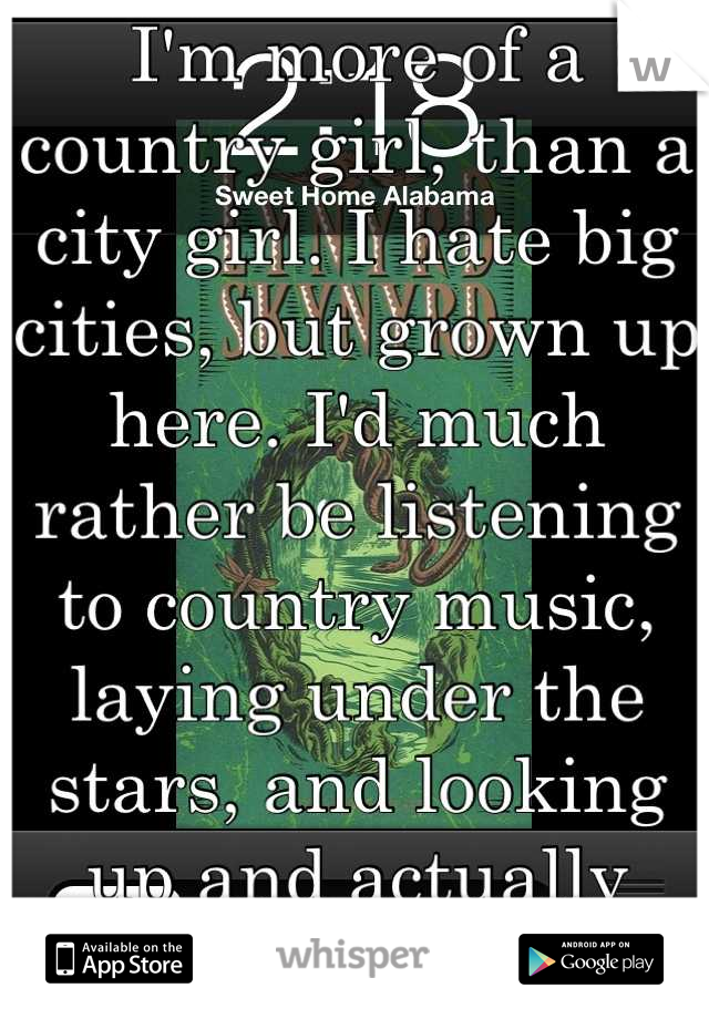 I'm more of a country girl, than a city girl. I hate big cities, but grown up here. I'd much rather be listening to country music, laying under the stars, and looking up and actually seeing stars. :)