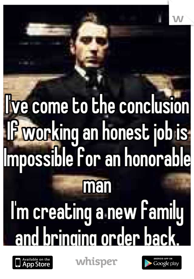 I've come to the conclusion If working an honest job is Impossible for an honorable man I'm creating a new family and bringing order back.