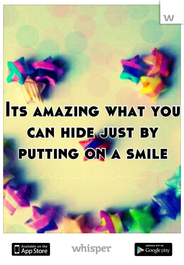 Its amazing what you can hide just by putting on a smile