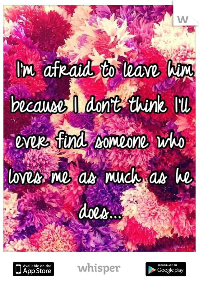 I'm afraid to leave him because I don't think I'll ever find someone who loves me as much as he does...