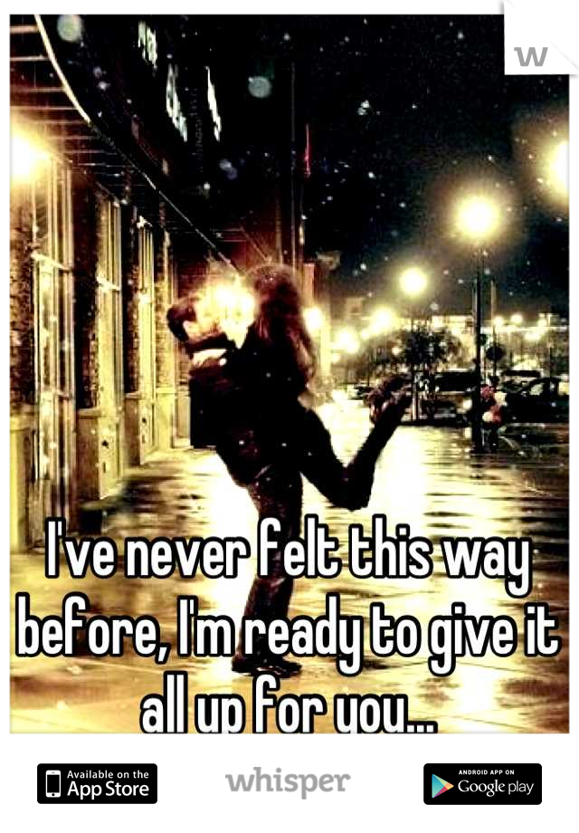 I've never felt this way before, I'm ready to give it all up for you...