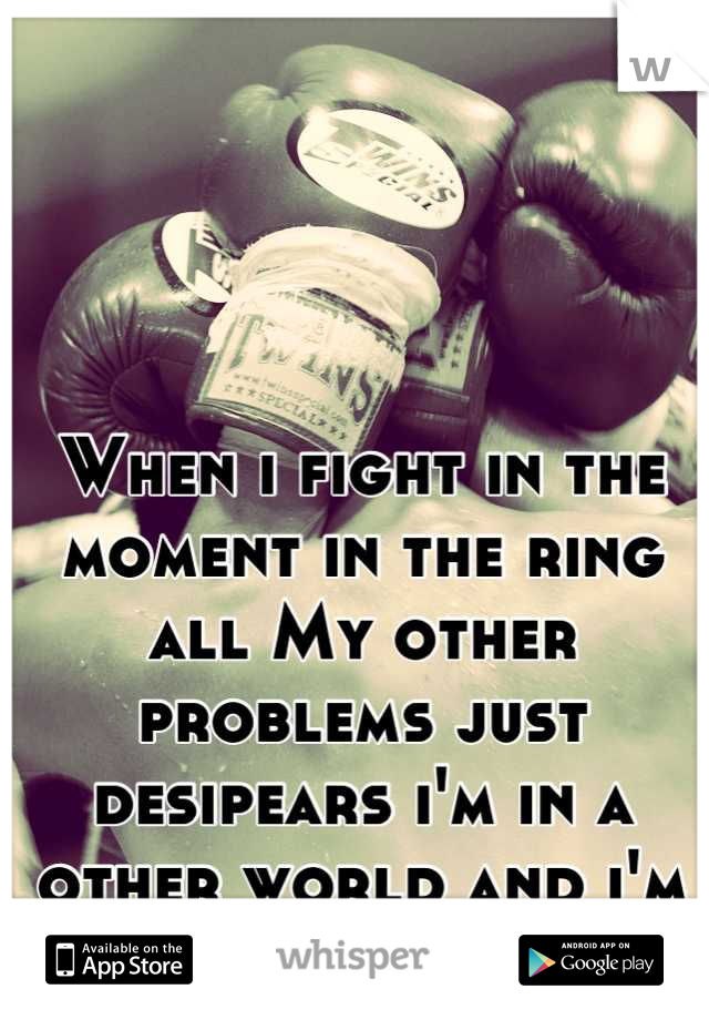 When i fight in the moment in the ring all My other problems just desipears i'm in a other world and i'm the king there