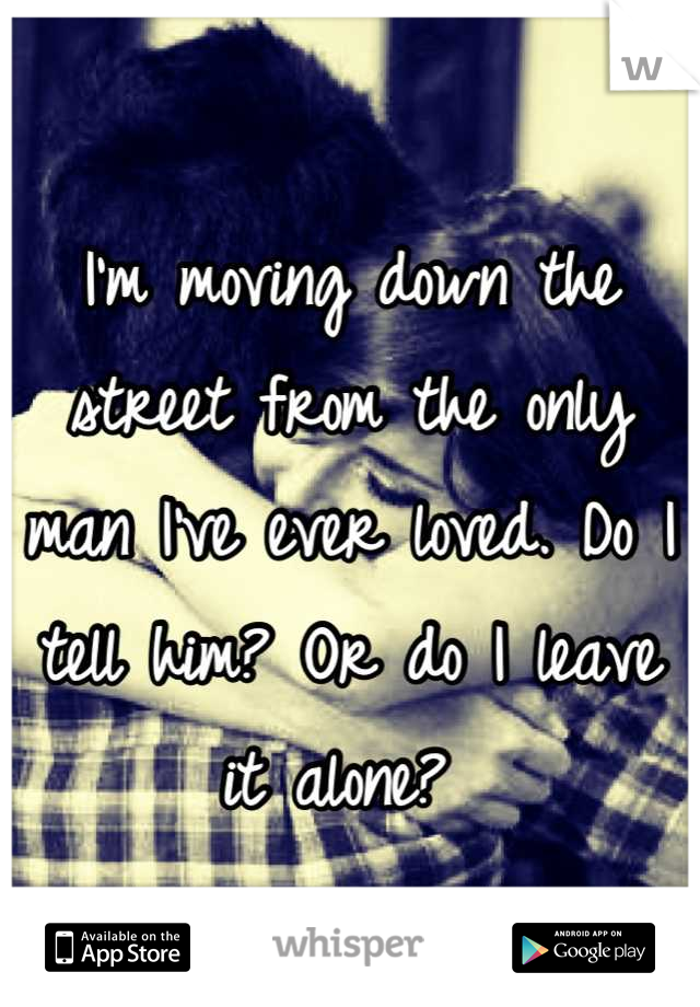 I'm moving down the street from the only man I've ever loved. Do I tell him? Or do I leave it alone?