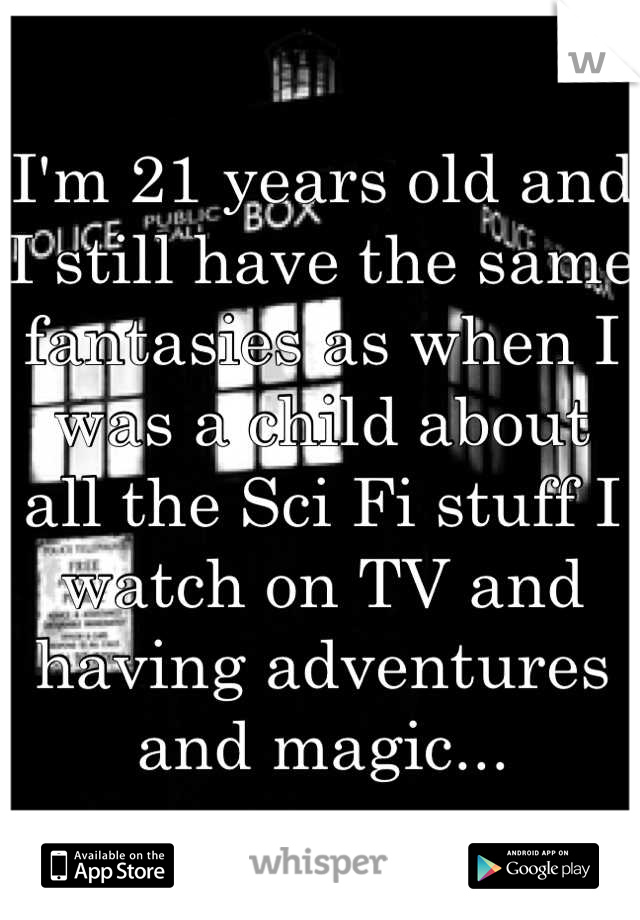 I'm 21 years old and I still have the same fantasies as when I was a child about all the Sci Fi stuff I watch on TV and having adventures and magic...
