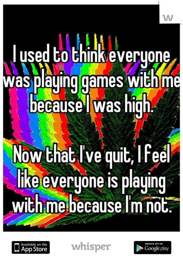 I used to think everyone was playing games with me because I was high.  Now that I've quit, I feel like everyone is playing with me because I'm not.