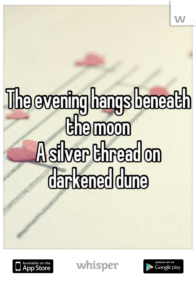 The evening hangs beneath the moon A silver thread on darkened dune