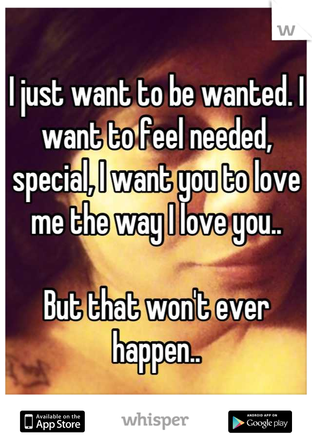 I just want to be wanted. I want to feel needed, special, I want you to love me the way I love you..  But that won't ever happen..