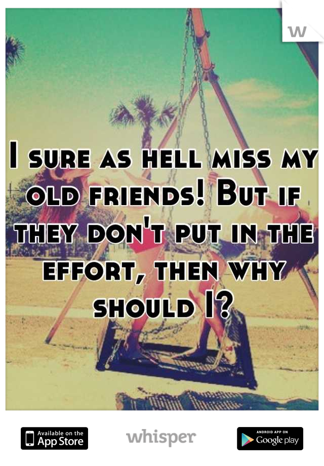 I sure as hell miss my old friends! But if they don't put in the effort, then why should I?