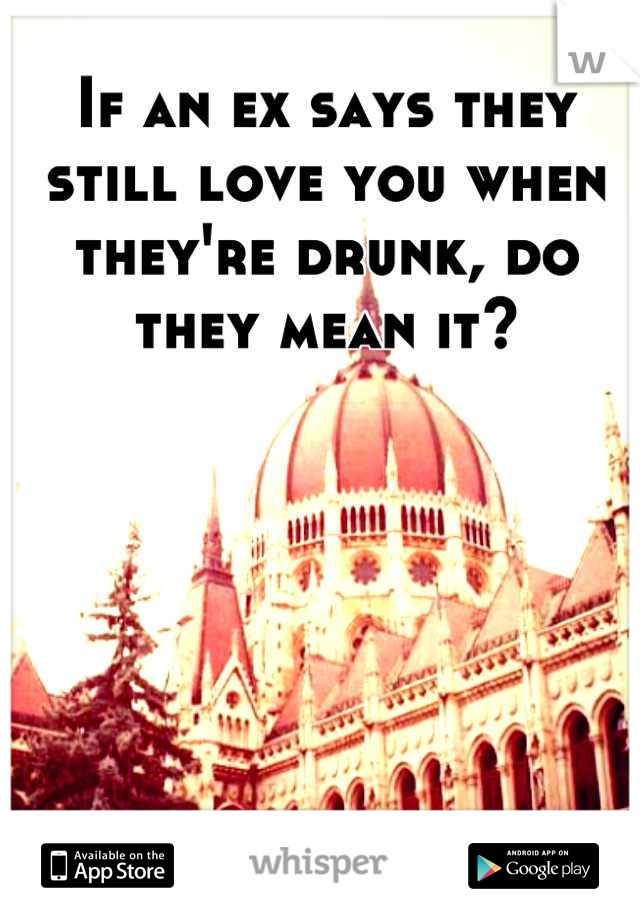 If an ex says they still love you when they're drunk, do they mean it?