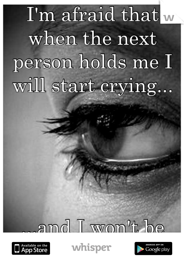 I'm afraid that when the next person holds me I will start crying...      ...and I won't be able to stop.