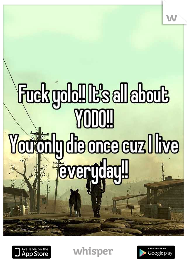Fuck yolo!! It's all about YODO!! You only die once cuz I live everyday!!