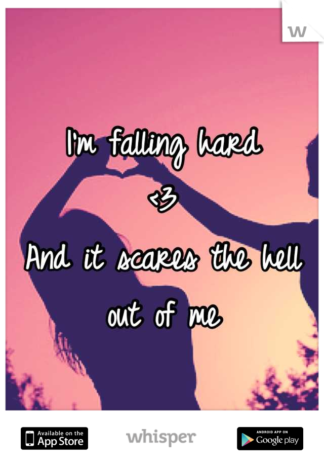 I'm falling hard <3 And it scares the hell out of me