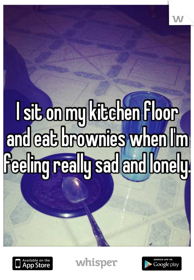 I sit on my kitchen floor and eat brownies when I'm feeling really sad and lonely.