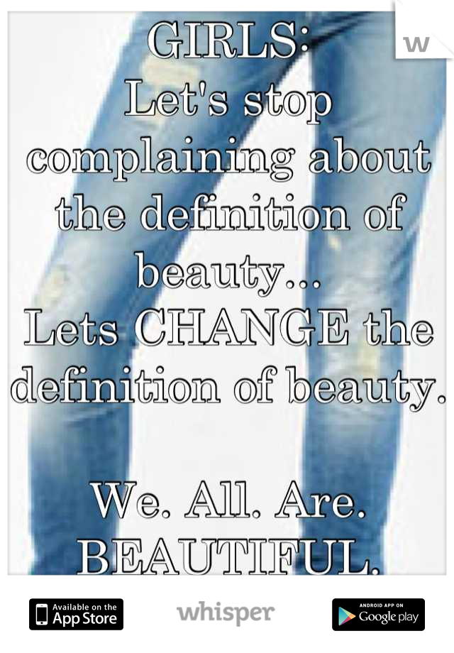 GIRLS: Let's stop complaining about the definition of beauty... Lets CHANGE the definition of beauty.   We. All. Are. BEAUTIFUL.   FORGET WHAT ANYONE ELSE SAYS