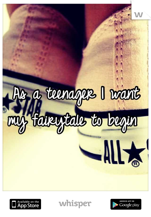 As a teenager I want my fairytale to begin