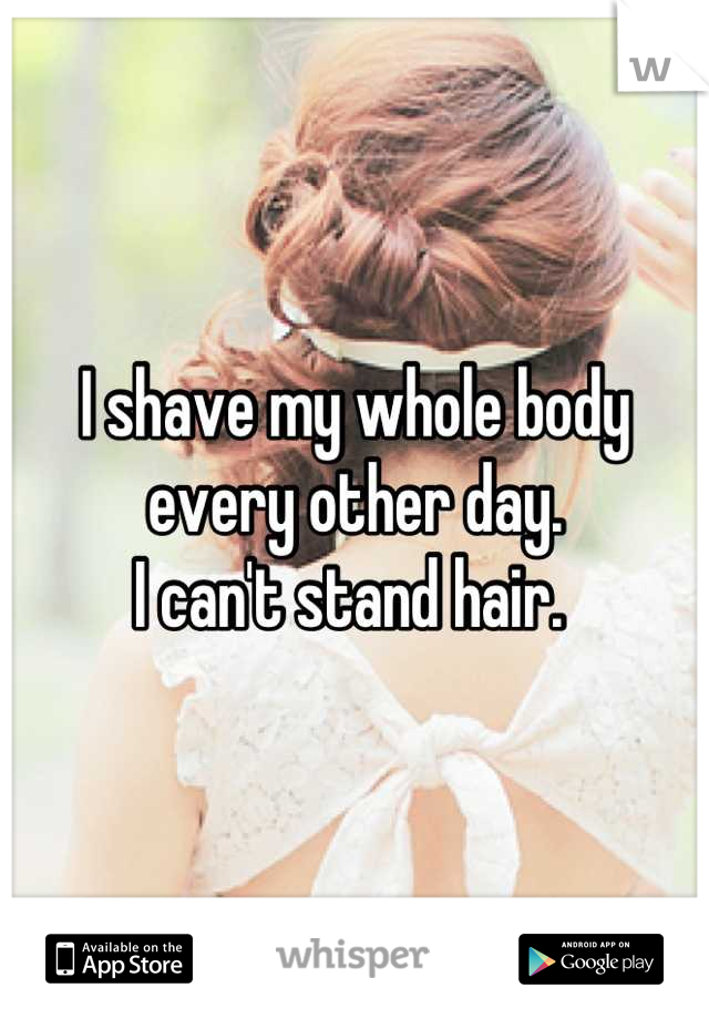 I shave my whole body every other day. I can't stand hair.
