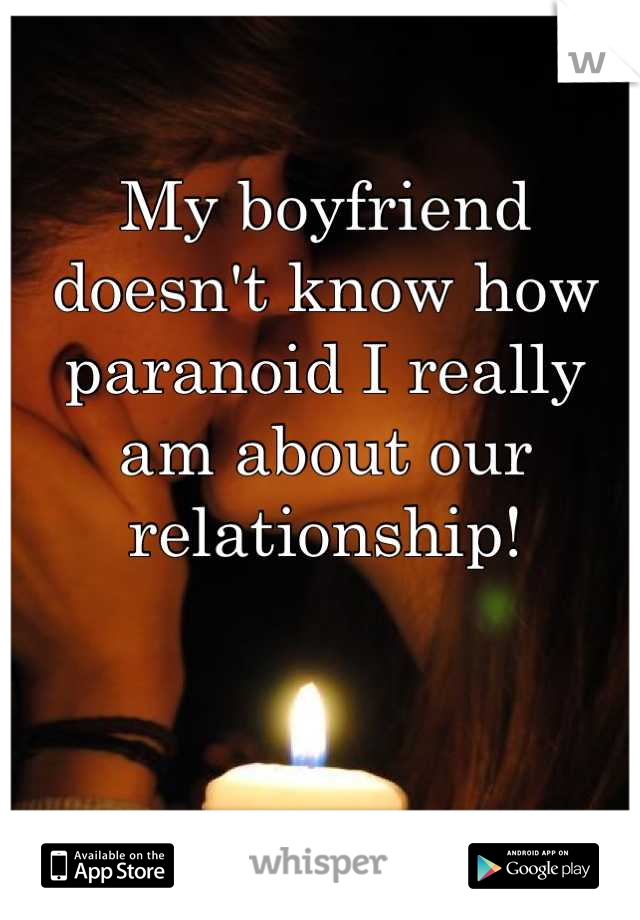 My boyfriend doesn't know how paranoid I really am about our relationship!