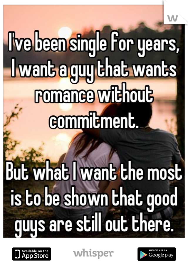 I've been single for years, I want a guy that wants romance without commitment.  But what I want the most is to be shown that good guys are still out there.