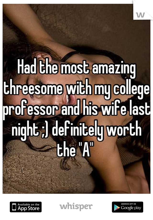 """Had the most amazing threesome with my college professor and his wife last night ;) definitely worth the """"A"""""""