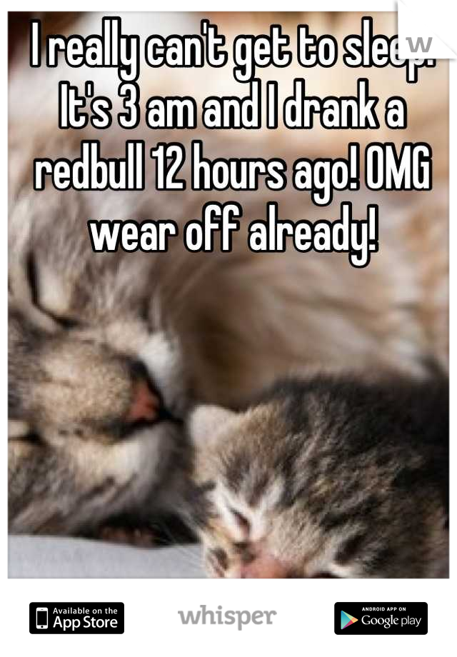 I really can't get to sleep. It's 3 am and I drank a redbull 12 hours ago! OMG wear off already!