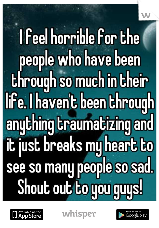 I feel horrible for the people who have been through so much in their life. I haven't been through anything traumatizing and it just breaks my heart to see so many people so sad. Shout out to you guys!