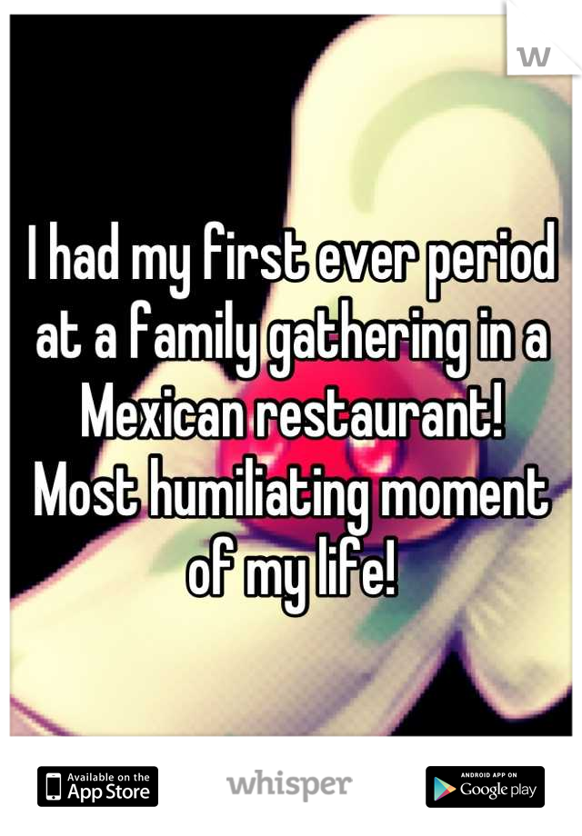 I had my first ever period at a family gathering in a Mexican restaurant! Most humiliating moment of my life!