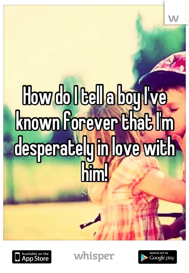 How do I tell a boy I've known forever that I'm desperately in love with him!