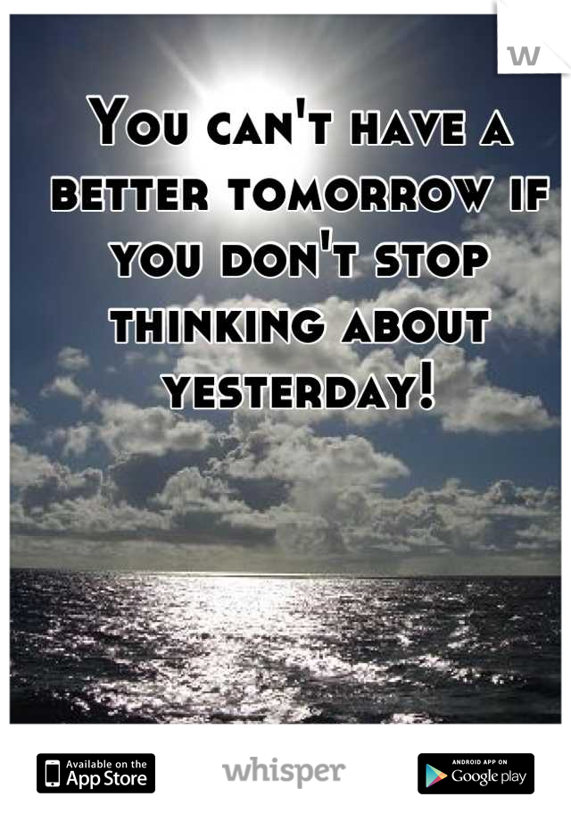 You can't have a better tomorrow if you don't stop thinking about yesterday!