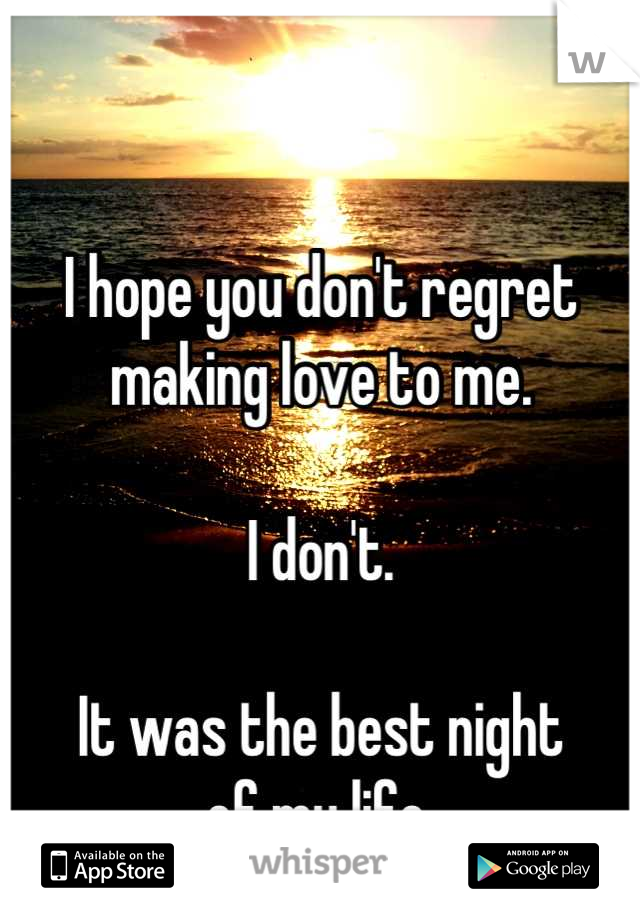 I hope you don't regret making love to me.  I don't.  It was the best night of my life.