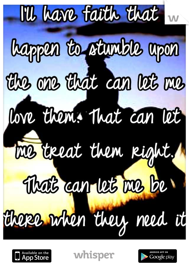 I'll have faith that I happen to stumble upon the one that can let me love them. That can let me treat them right.  That can let me be there when they need it the most.  Any one can reply.