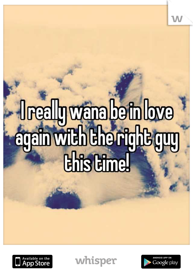 I really wana be in love again with the right guy this time!