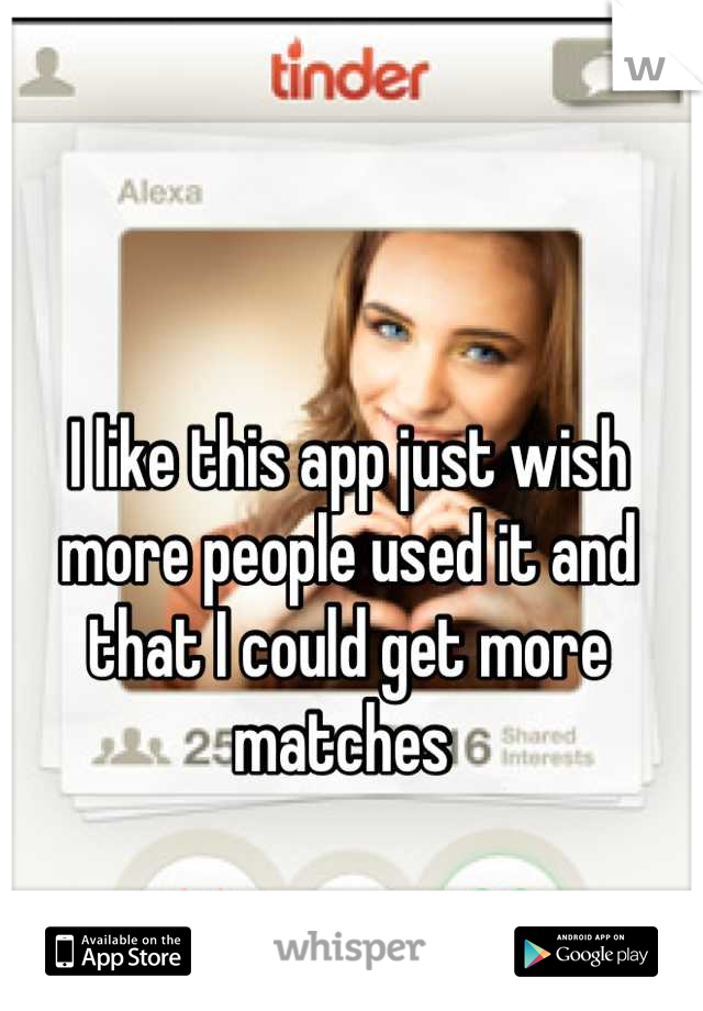 I like this app just wish more people used it and that I could get more matches