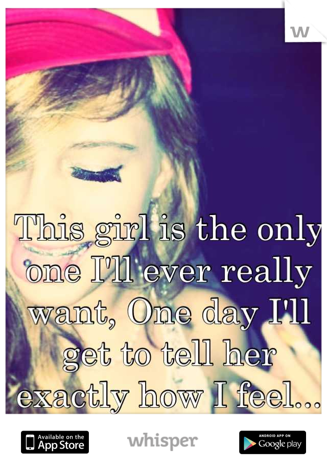 This girl is the only one I'll ever really want, One day I'll get to tell her exactly how I feel... one day.