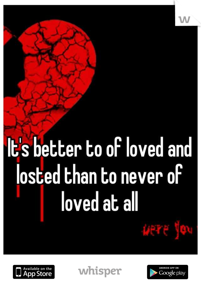 It's better to of loved and losted than to never of loved at all