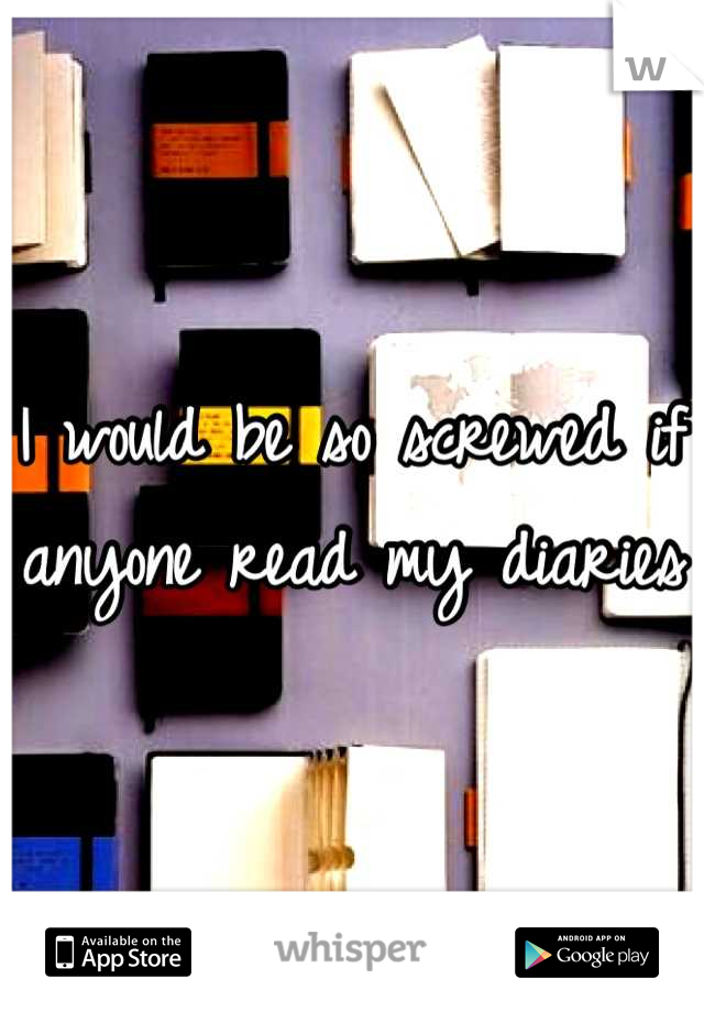 I would be so screwed if anyone read my diaries